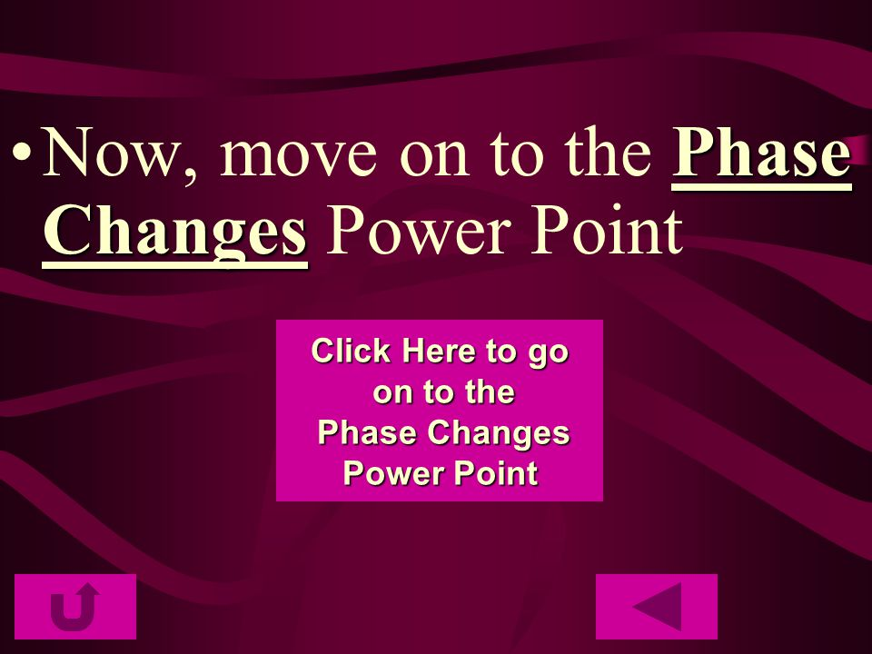 Phase ChangesNow, move on to the Phase Changes Power Point Click Here to go Click Here to go on to the on to the Phase Changes Phase Changes Power Poi