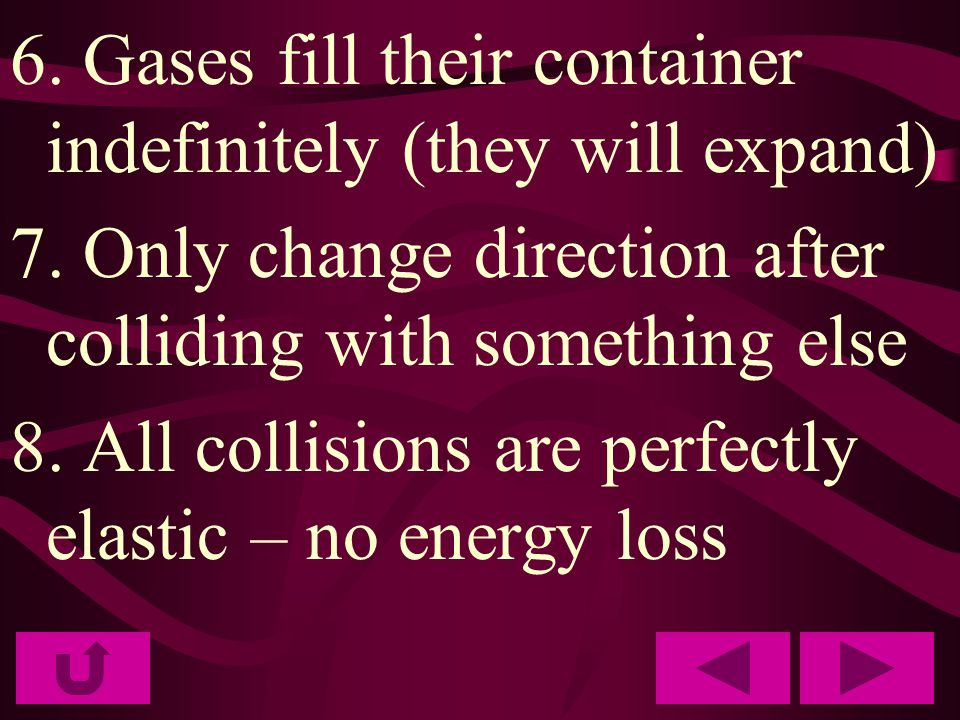 6. Gases fill their container indefinitely (they will expand) 7. Only change direction after colliding with something else 8. All collisions are perfe