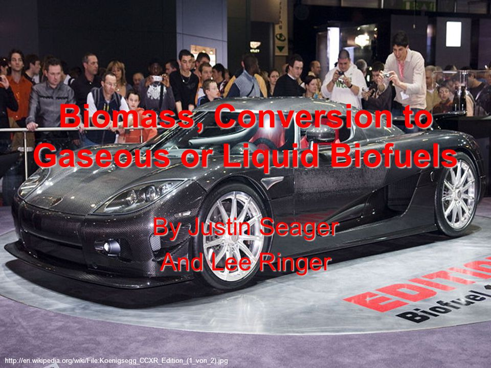 Biomass, Conversion to Gaseous or Liquid Biofuels By Justin Seager And Lee Ringer http://en.wikipedia.org/wiki/File:Koenigsegg_CCXR_Edition_(1_von_2).