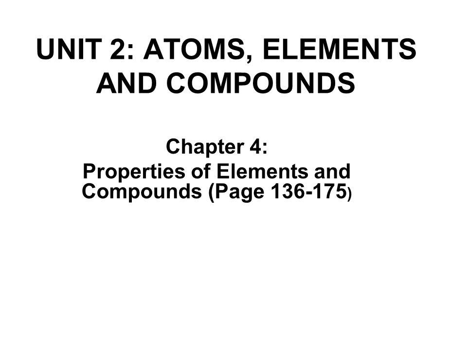 UNIT 2: ATOMS, ELEMENTS AND COMPOUNDS Chapter 4: Properties of Elements and Compounds (Page 136-175 )