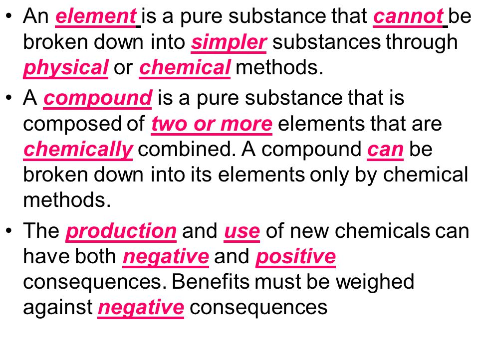 An element is a pure substance that cannot be broken down into simpler substances through physical or chemical methods. A compound is a pure substance