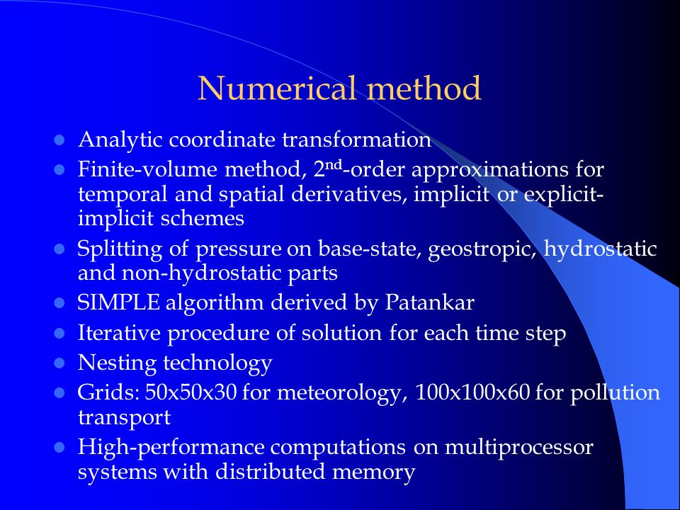 Numerical method Analytic coordinate transformation Finite-volume method, 2 nd -order approximations for temporal and spatial derivatives, implicit or explicit- implicit schemes Splitting of pressure on base-state, geostropic, hydrostatic and non-hydrostatic parts SIMPLE algorithm derived by Patankar Iterative procedure of solution for each time step Nesting technology Grids: 50x50x30 for meteorology, 100x100x60 for pollution transport High-performance computations on multiprocessor systems with distributed memory