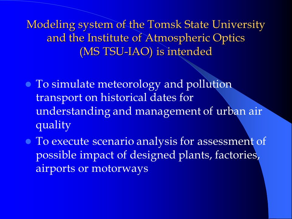 Modeling system of the Tomsk State University and the Institute of Atmospheric Optics (MS TSU-IAO) is intended To simulate meteorology and pollution transport on historical dates for understanding and management of urban air quality To execute scenario analysis for assessment of possible impact of designed plants, factories, airports or motorways