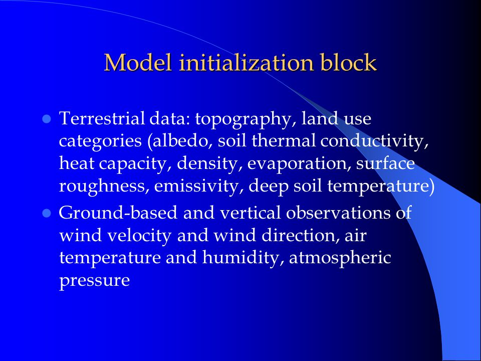 Model initialization block Terrestrial data: topography, land use categories (albedo, soil thermal conductivity, heat capacity, density, evaporation, surface roughness, emissivity, deep soil temperature) Ground-based and vertical observations of wind velocity and wind direction, air temperature and humidity, atmospheric pressure