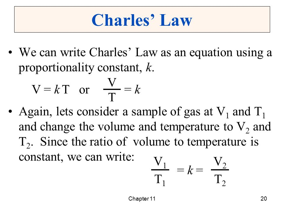 Chapter 1120 Charles' Law We can write Charles' Law as an equation using a proportionality constant, k. V = k T or = k Again, lets consider a sample o