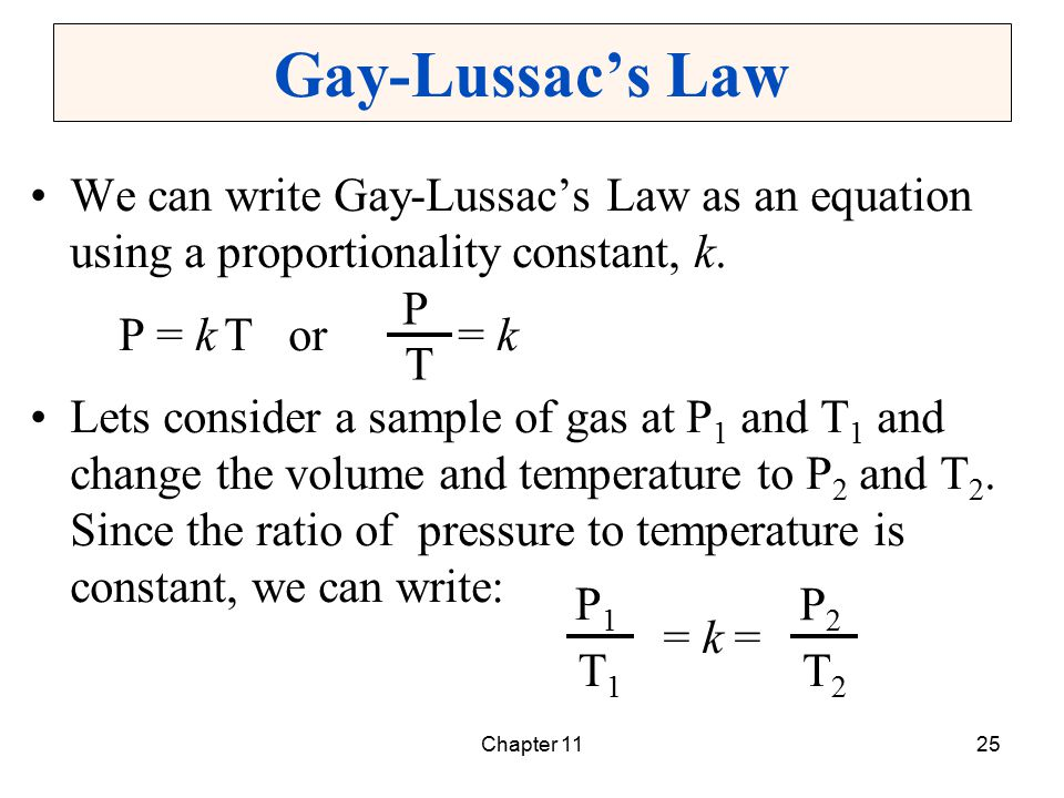 Chapter 1125 Gay-Lussac's Law We can write Gay-Lussac's Law as an equation using a proportionality constant, k. P = k T or = k Lets consider a sample