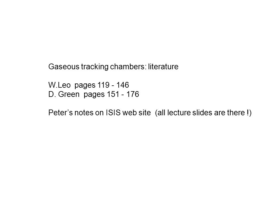 Gaseous tracking chambers: literature W.Leo pages 119 - 146 D.