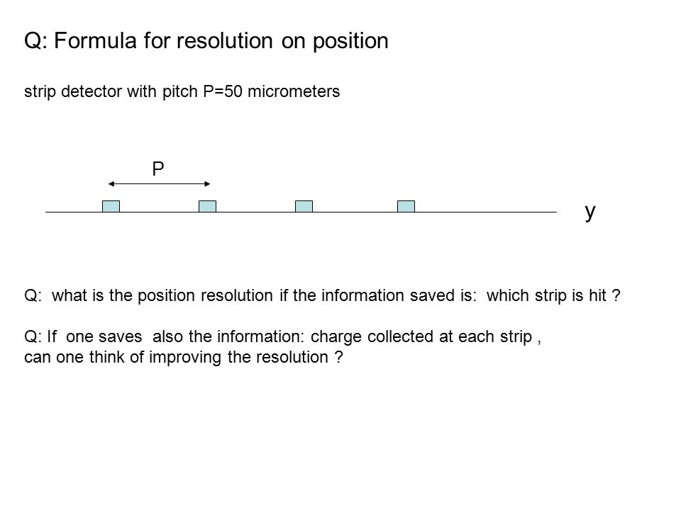 Q: Formula for resolution on position strip detector with pitch P=50 micrometers Q: what is the position resolution if the information saved is: which strip is hit .