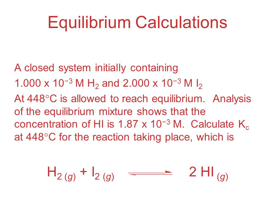 A closed system initially containing 1.000 x 10 −3 M H 2 and 2.000 x 10 −3 M I 2 At 448  C is allowed to reach equilibrium.