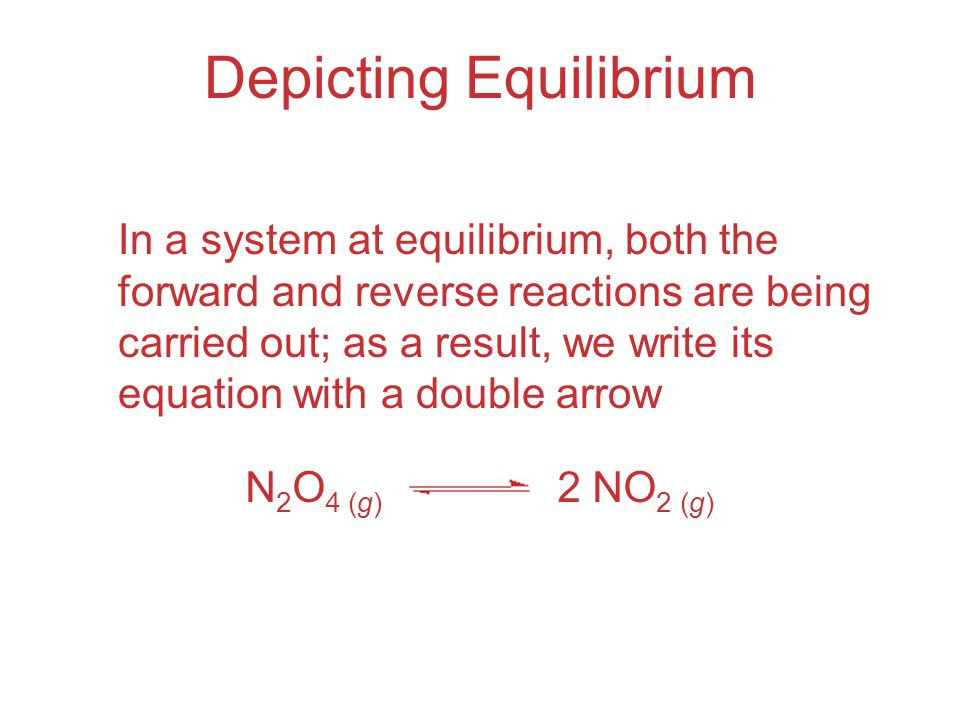 Depicting Equilibrium In a system at equilibrium, both the forward and reverse reactions are being carried out; as a result, we write its equation with a double arrow N 2 O 4 (g) 2 NO 2 (g)