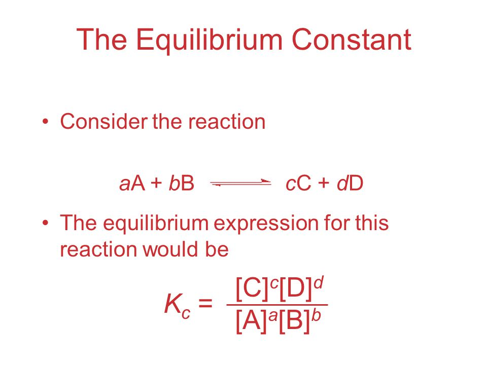 The Equilibrium Constant Consider the reaction The equilibrium expression for this reaction would be K c = [C] c [D] d [A] a [B] b aA + bBcC + dD