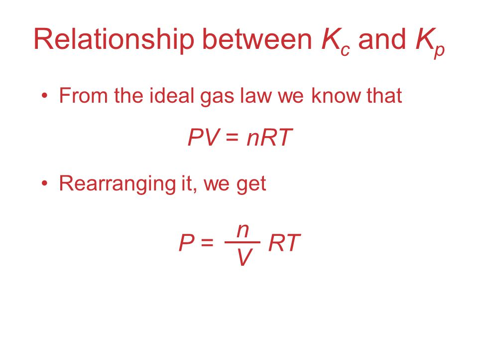 Relationship between K c and K p Plugging this into the expression for K p for each substance, the relationship between K c and K p becomes Where K p = K c (RT)  n  n = (moles of gaseous product) − (moles of gaseous reactant)