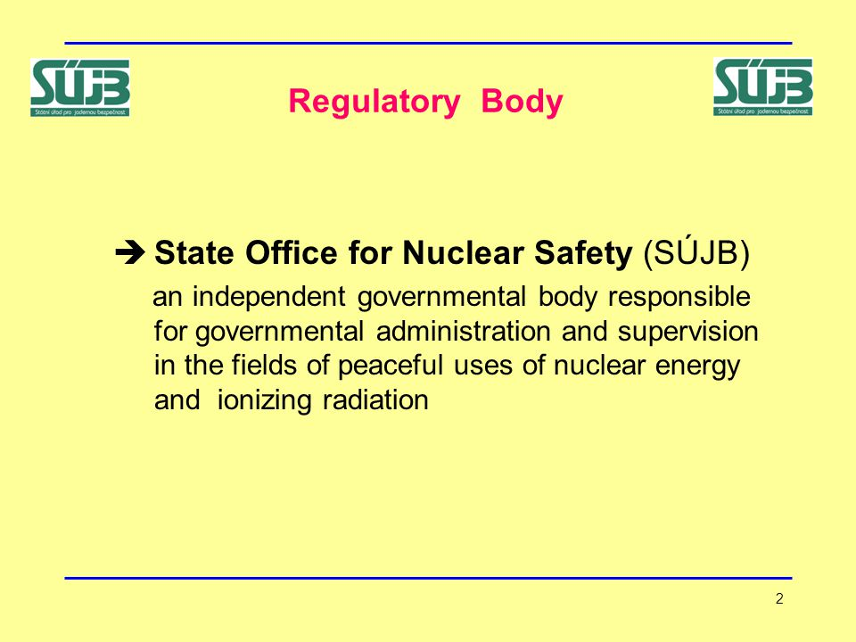 2 Regulatory Body  State Office for Nuclear Safety (SÚJB) an independent governmental body responsible for governmental administration and supervision in the fields of peaceful uses of nuclear energy and ionizing radiation