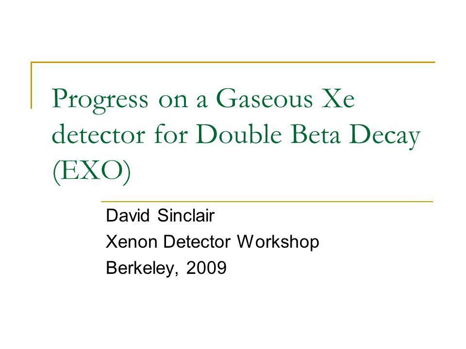 Progress on a Gaseous Xe detector for Double Beta Decay (EXO) David Sinclair Xenon Detector Workshop Berkeley, 2009