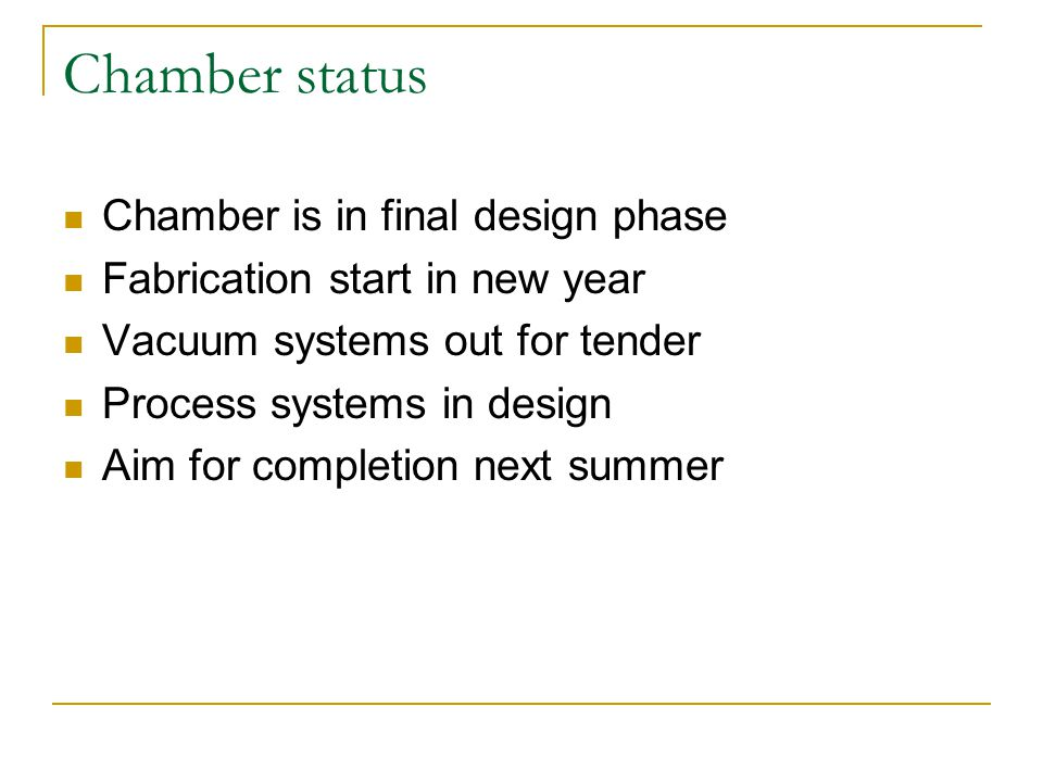 Chamber status Chamber is in final design phase Fabrication start in new year Vacuum systems out for tender Process systems in design Aim for completion next summer