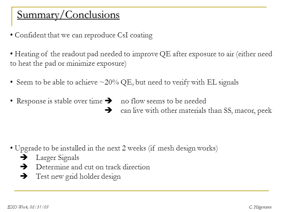 Summary/Conclusions Confident that we can reproduce CsI coating Heating of the readout pad needed to improve QE after exposure to air (either need to heat the pad or minimize exposure) Seem to be able to achieve ~20% QE, but need to verify with EL signals Response is stable over time  no flow seems to be needed  can live with other materials than SS, macor, peek Upgrade to be installed in the next 2 weeks (if mesh design works)  Larger Signals  Determine and cut on track direction  Test new grid holder design EXO Week, 08/31/09C.