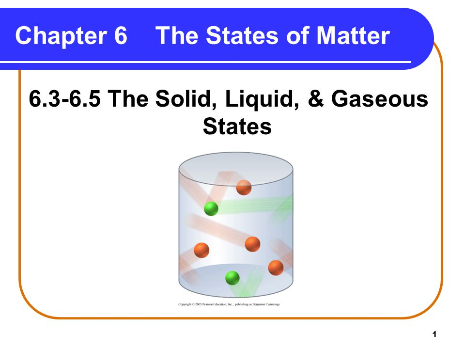 1 Chapter 6 The States of Matter 6.3-6.5 The Solid, Liquid, & Gaseous States