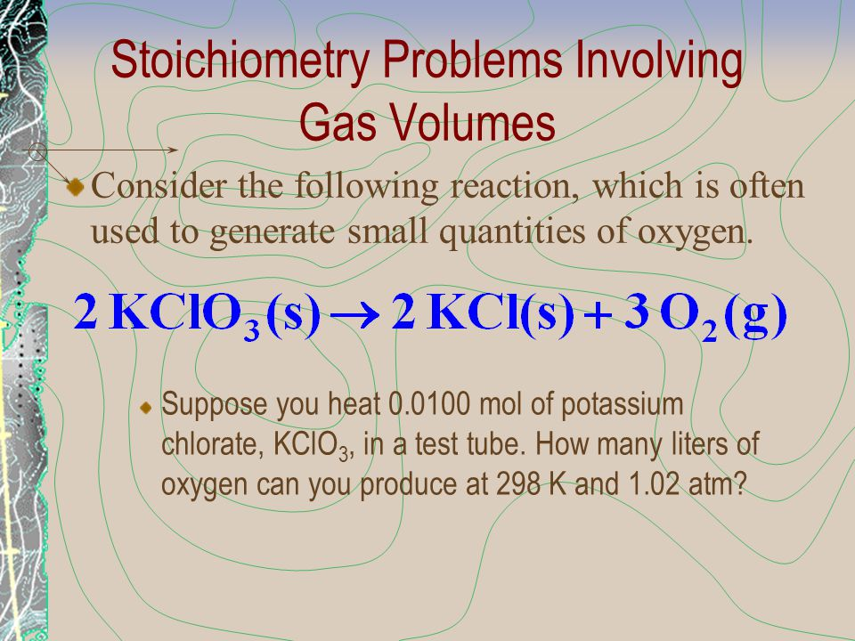 Stoichiometry Problems Involving Gas Volumes Suppose you heat 0.0100 mol of potassium chlorate, KClO 3, in a test tube. How many liters of oxygen can