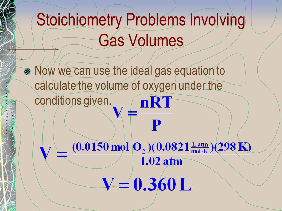 Stoichiometry Problems Involving Gas Volumes Now we can use the ideal gas equation to calculate the volume of oxygen under the conditions given.