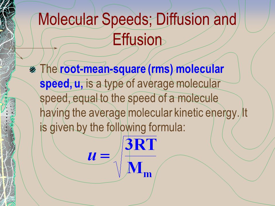 Molecular Speeds; Diffusion and Effusion The root-mean-square (rms) molecular speed, u, is a type of average molecular speed, equal to the speed of a