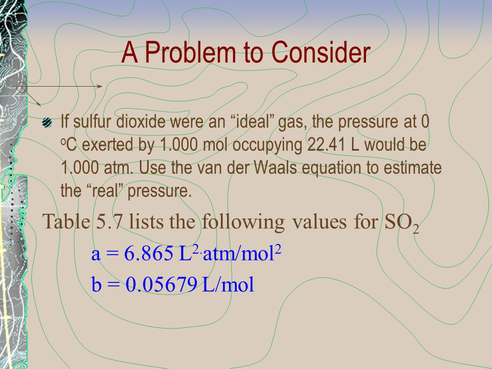 """A Problem to Consider If sulfur dioxide were an """"ideal"""" gas, the pressure at 0 o C exerted by 1.000 mol occupying 22.41 L would be 1.000 atm. Use the"""