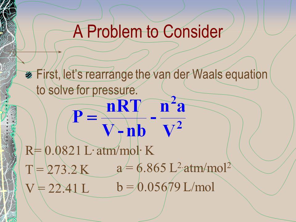 A Problem to Consider First, let's rearrange the van der Waals equation to solve for pressure. R= 0.0821 L. atm/mol. K T = 273.2 K V = 22.41 L a = 6.8