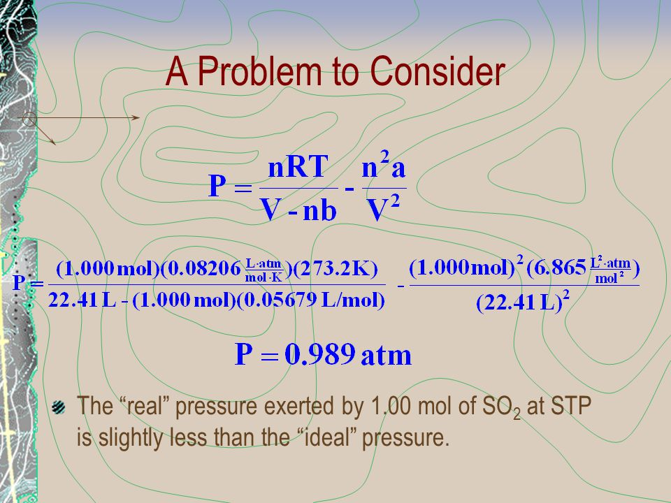"""A Problem to Consider The """"real"""" pressure exerted by 1.00 mol of SO 2 at STP is slightly less than the """"ideal"""" pressure."""