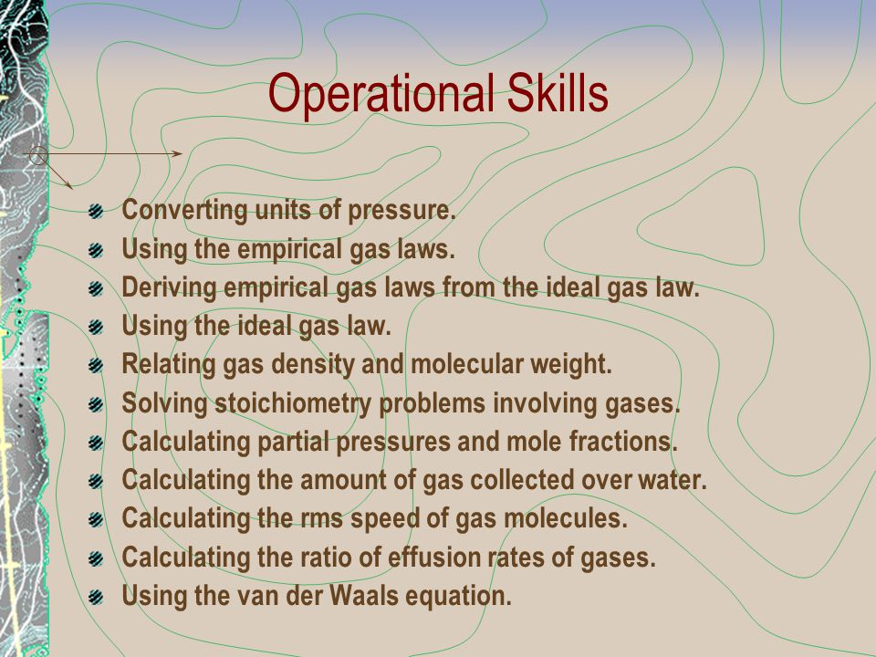 Operational Skills Converting units of pressure. Using the empirical gas laws. Deriving empirical gas laws from the ideal gas law. Using the ideal gas