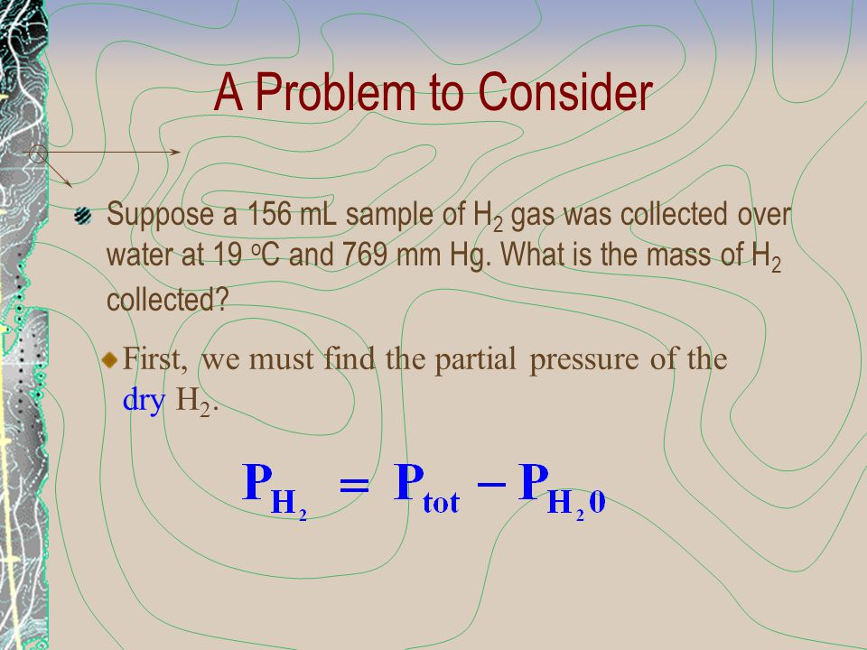 A Problem to Consider Suppose a 156 mL sample of H 2 gas was collected over water at 19 o C and 769 mm Hg. What is the mass of H 2 collected? First, w