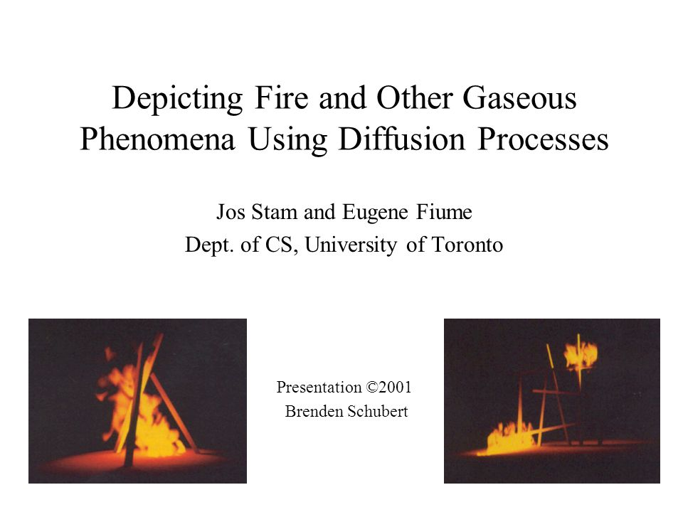 Depicting Fire and Other Gaseous Phenomena Using Diffusion Processes Jos Stam and Eugene Fiume Dept.
