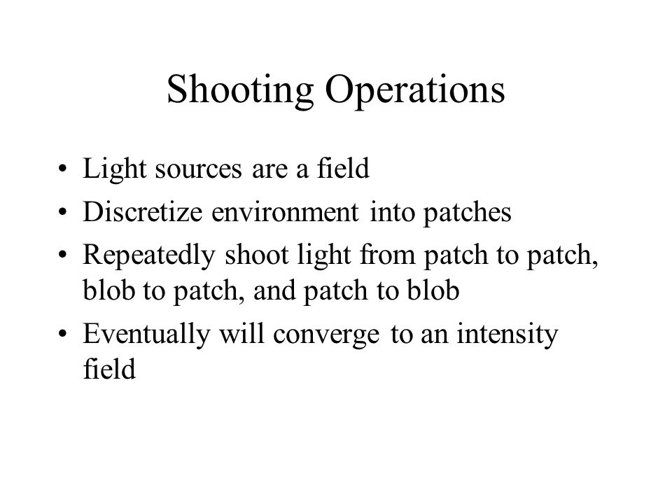 Shooting Operations Light sources are a field Discretize environment into patches Repeatedly shoot light from patch to patch, blob to patch, and patch to blob Eventually will converge to an intensity field