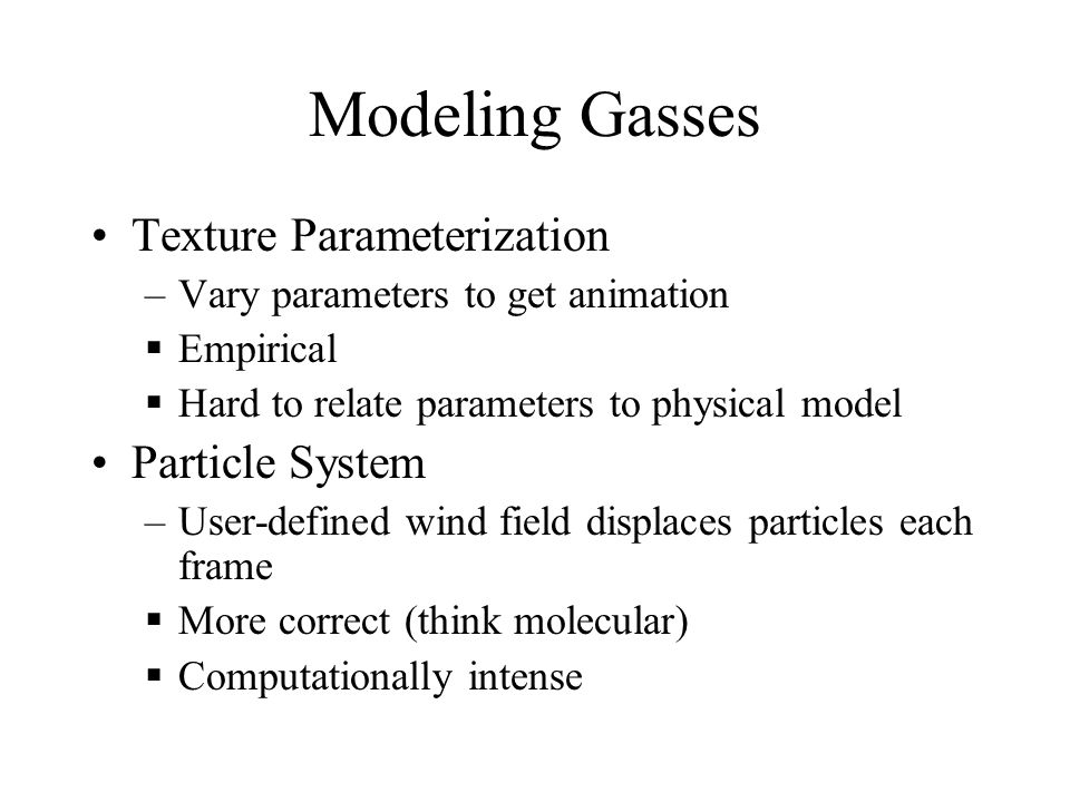 Modeling Gasses Texture Parameterization –Vary parameters to get animation  Empirical  Hard to relate parameters to physical model Particle System –User-defined wind field displaces particles each frame  More correct (think molecular)  Computationally intense