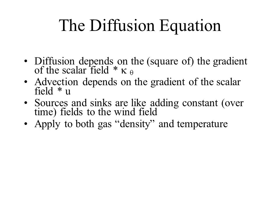 The Diffusion Equation Diffusion depends on the (square of) the gradient of the scalar field *   Advection depends on the gradient of the scalar field * u Sources and sinks are like adding constant (over time) fields to the wind field Apply to both gas density and temperature