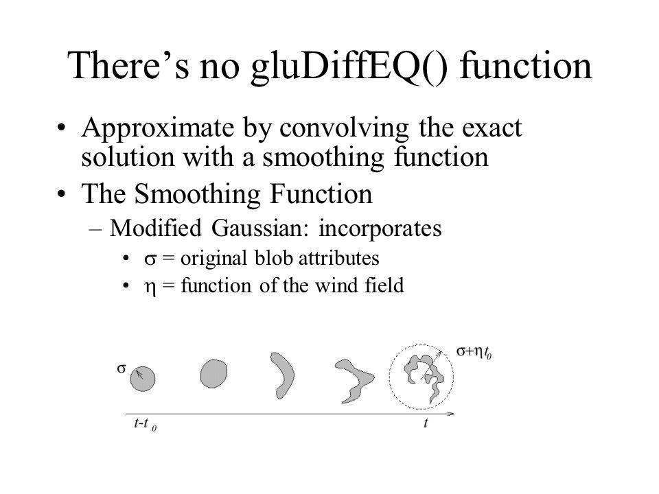 There's no gluDiffEQ() function Approximate by convolving the exact solution with a smoothing function The Smoothing Function –Modified Gaussian: incorporates  = original blob attributes  = function of the wind field