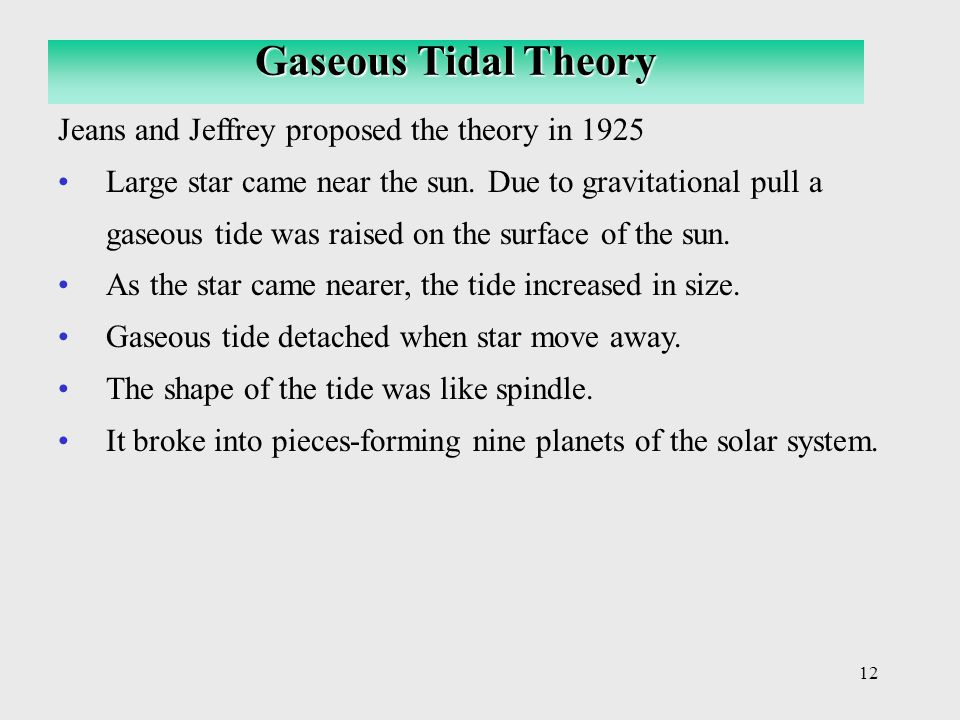 12 Jeans and Jeffrey proposed the theory in 1925 Large star came near the sun.
