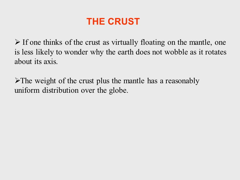  If one thinks of the crust as virtually floating on the mantle, one is less likely to wonder why the earth does not wobble as it rotates about its axis.