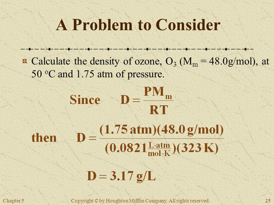 Chapter 525 Copyright © by Houghton Mifflin Company. All rights reserved. A Problem to Consider Calculate the density of ozone, O 3 (M m = 48.0g/mol),