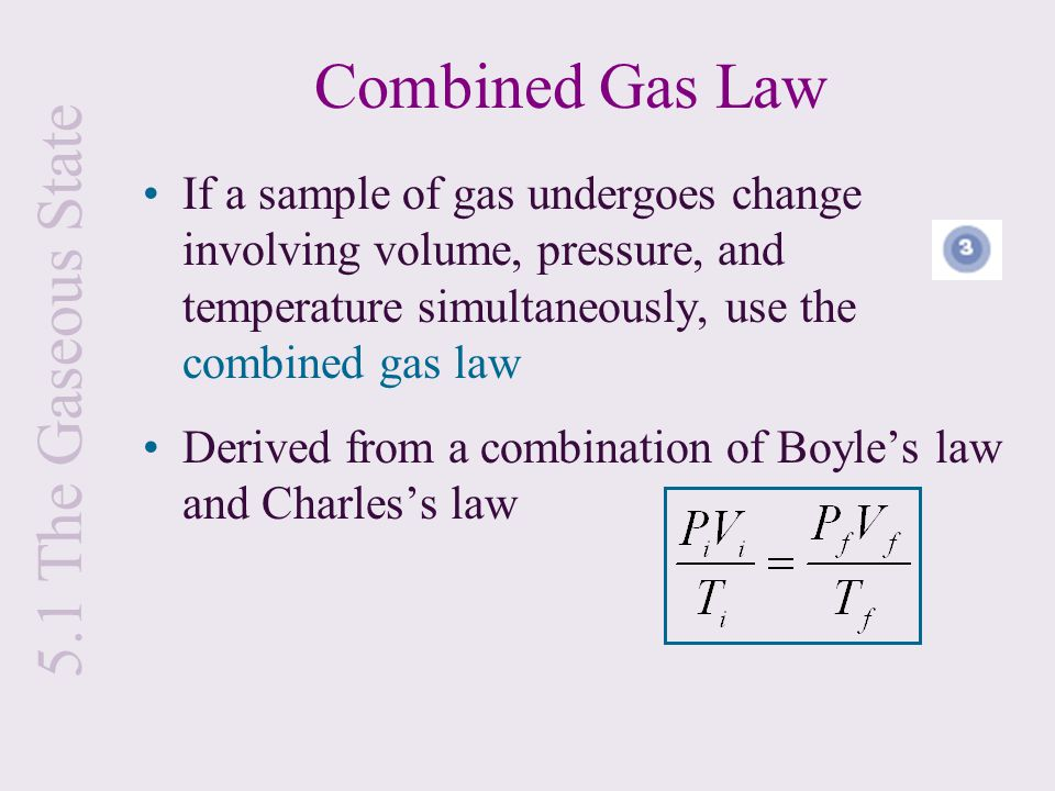 If a sample of gas undergoes change involving volume, pressure, and temperature simultaneously, use the combined gas law Derived from a combination of