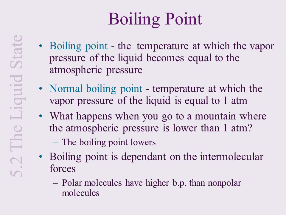 5.2 The Liquid State Boiling Point Boiling point - the temperature at which the vapor pressure of the liquid becomes equal to the atmospheric pressure