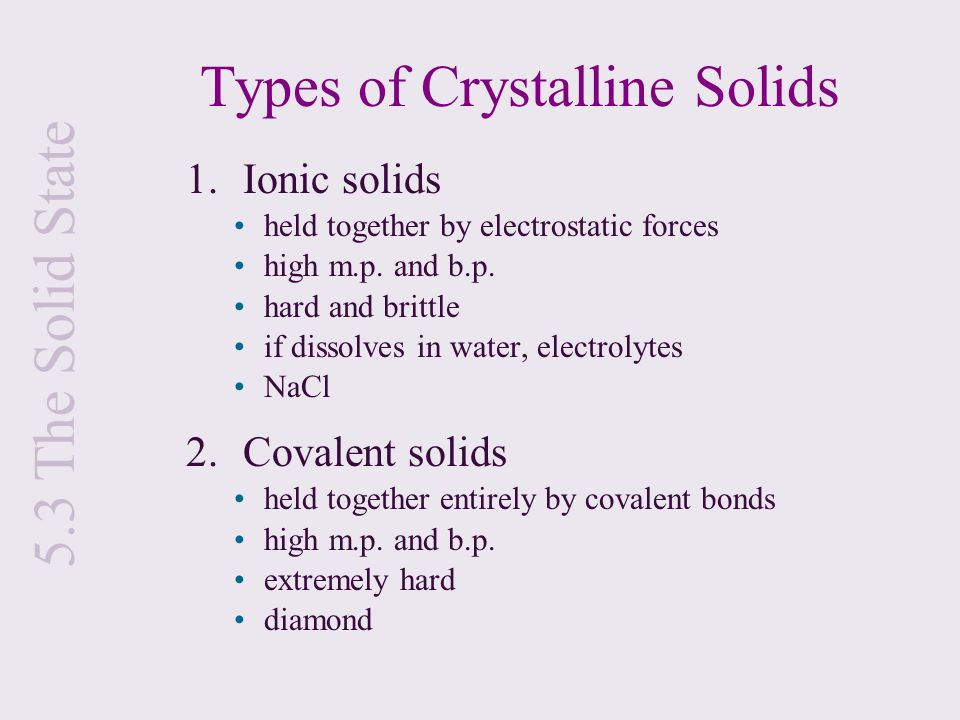5.3 The Solid State Types of Crystalline Solids 1. Ionic solids held together by electrostatic forces high m.p. and b.p. hard and brittle if dissolves