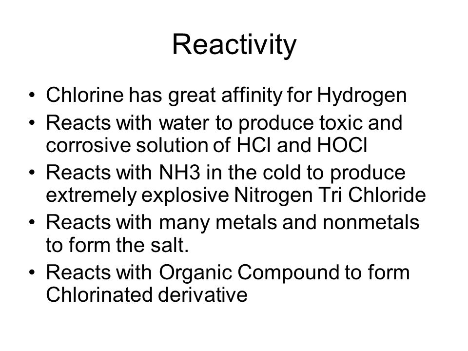 Reactivity Chlorine has great affinity for Hydrogen Reacts with water to produce toxic and corrosive solution of HCl and HOCl Reacts with NH3 in the cold to produce extremely explosive Nitrogen Tri Chloride Reacts with many metals and nonmetals to form the salt.