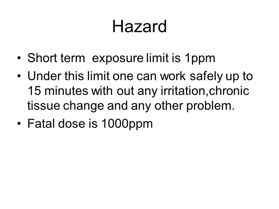 Hazard Short term exposure limit is 1ppm Under this limit one can work safely up to 15 minutes with out any irritation,chronic tissue change and any o