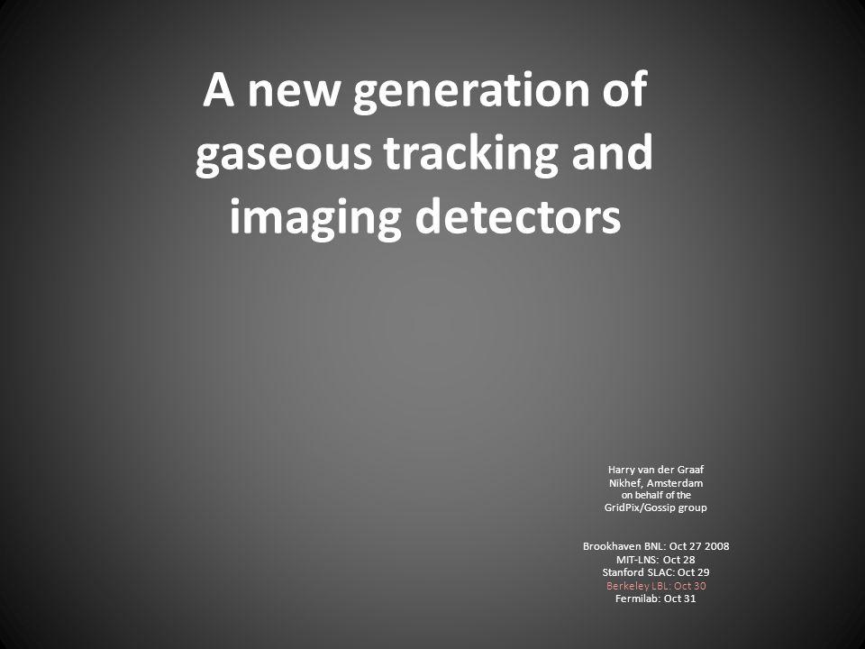 A new generation of gaseous tracking and imaging detectors Harry van der Graaf Nikhef, Amsterdam on behalf of the GridPix/Gossip group Brookhaven BNL: Oct 27 2008 MIT-LNS: Oct 28 Stanford SLAC: Oct 29 Berkeley LBL: Oct 30 Fermilab: Oct 31