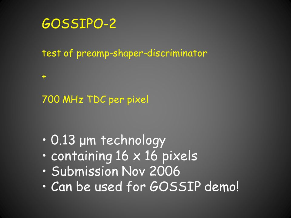 GOSSIPO-2 test of preamp-shaper-discriminator + 700 MHz TDC per pixel 0.13 μm technology containing 16 x 16 pixels Submission Nov 2006 Can be used for