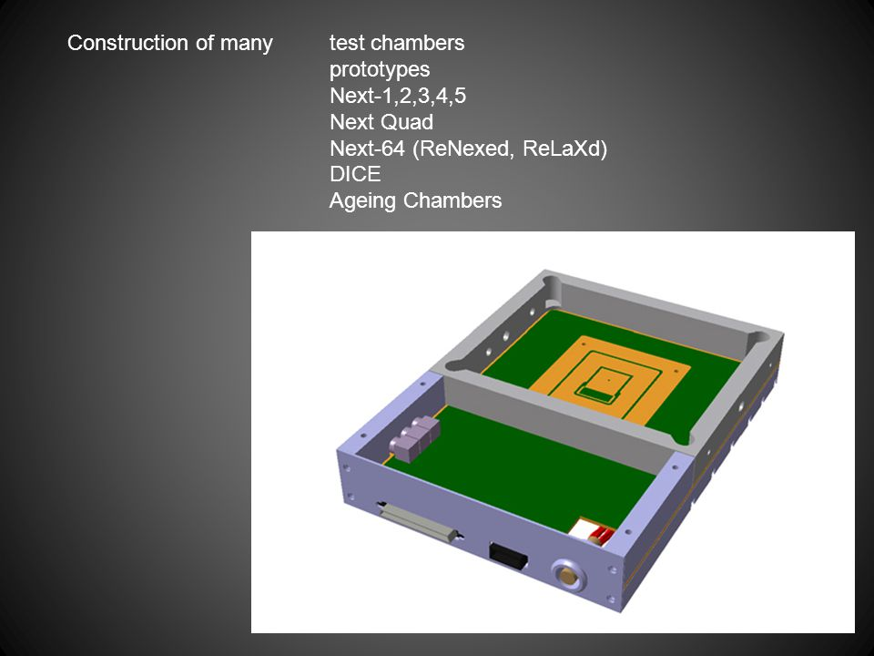 Construction of many test chambers prototypes Next-1,2,3,4,5 Next Quad Next-64 (ReNexed, ReLaXd) DICE Ageing Chambers