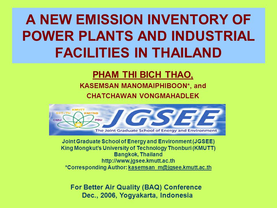 A NEW EMISSION INVENTORY OF POWER PLANTS AND INDUSTRIAL FACILITIES IN THAILAND PHAM THI BICH THAO, KASEMSAN MANOMAIPHIBOON*, and CHATCHAWAN VONGMAHADLEK For Better Air Quality (BAQ) Conference Dec., 2006, Yogyakarta, Indonesia Joint Graduate School of Energy and Environment (JGSEE) King Mongkut's University of Technology Thonburi (KMUTT) Bangkok, Thailand http://www.jgsee.kmutt.ac.th *Corresponding Author: kasemsan_m@jgsee.kmutt.ac.th