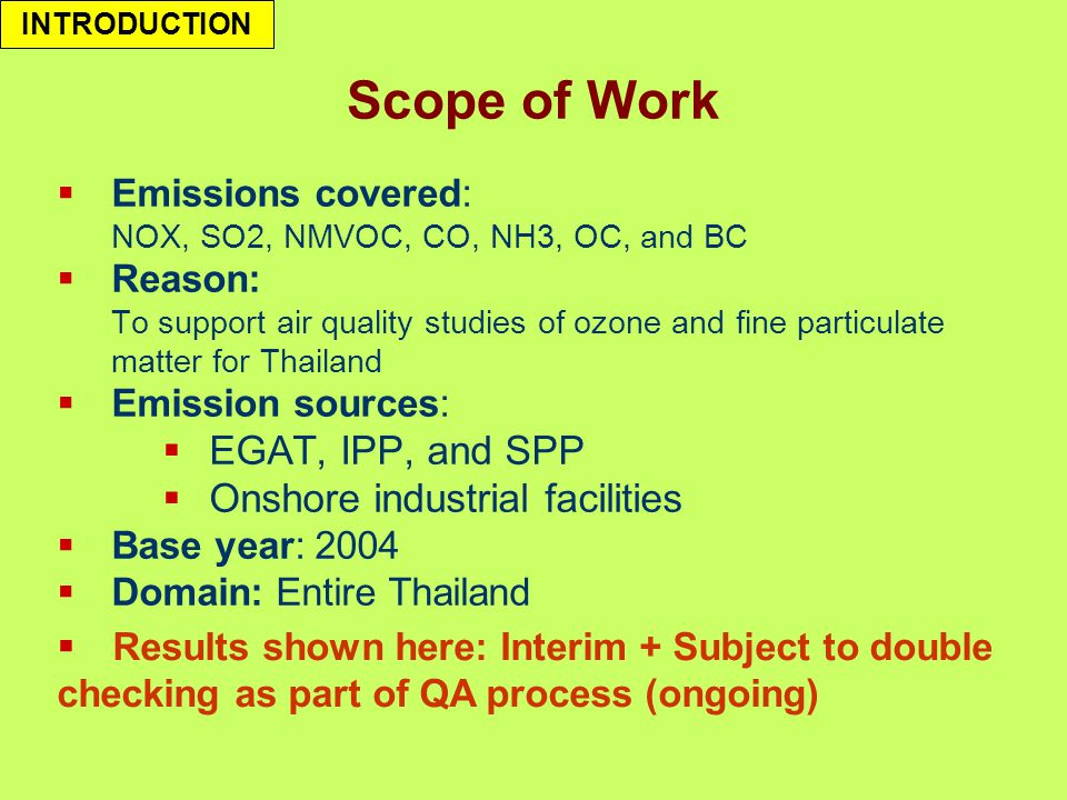 Scope of Work  Emissions covered: NOX, SO2, NMVOC, CO, NH3, OC, and BC  Reason: To support air quality studies of ozone and fine particulate matter for Thailand  Emission sources:  EGAT, IPP, and SPP  Onshore industrial facilities  Base year: 2004  Domain: Entire Thailand INTRODUCTION  Results shown here: Interim + Subject to double checking as part of QA process (ongoing)