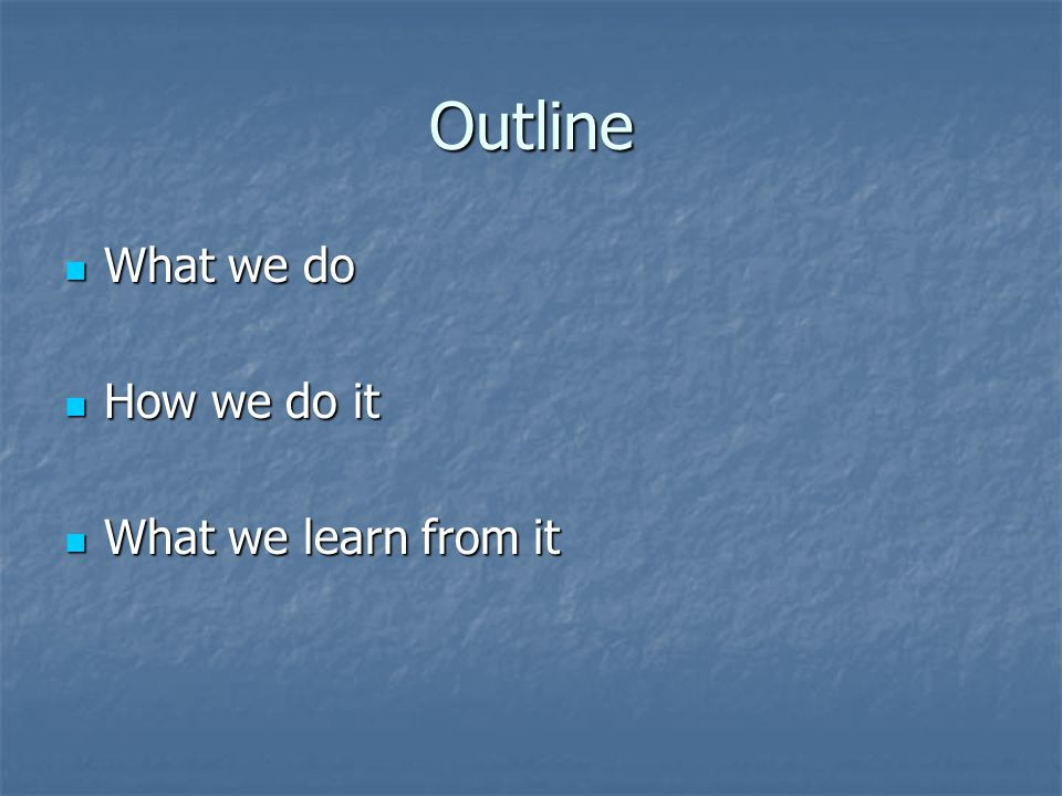 Outline What we do What we do How we do it How we do it What we learn from it What we learn from it