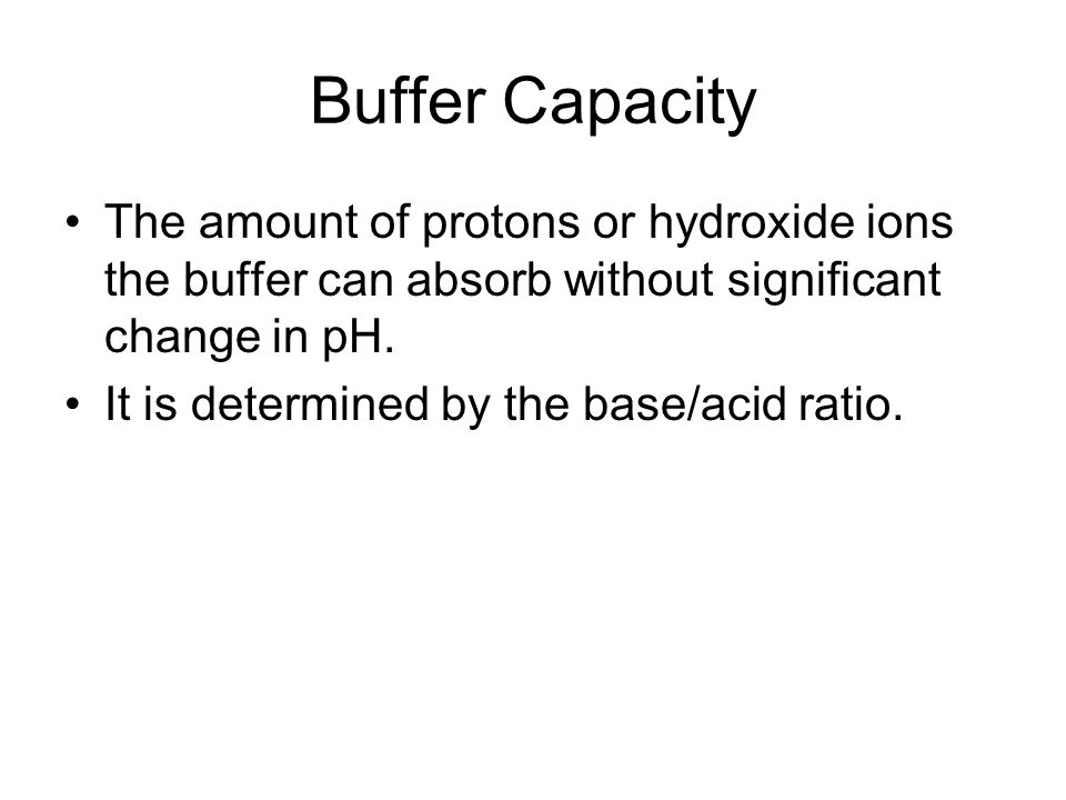 Buffer Capacity The amount of protons or hydroxide ions the buffer can absorb without significant change in pH. It is determined by the base/acid rati