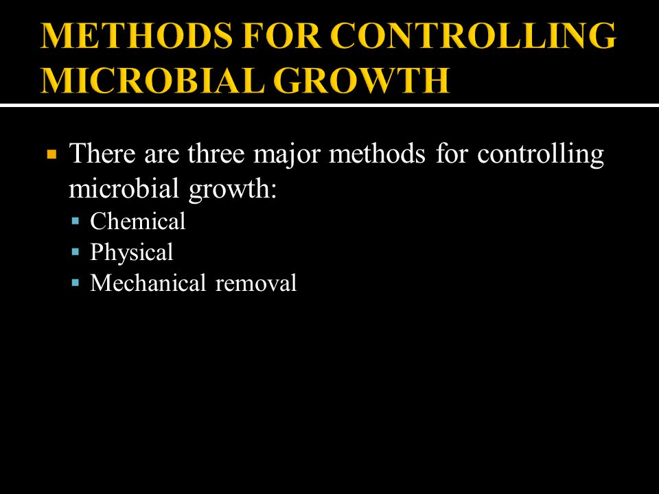  There are three major methods for controlling microbial growth:  Chemical  Physical  Mechanical removal